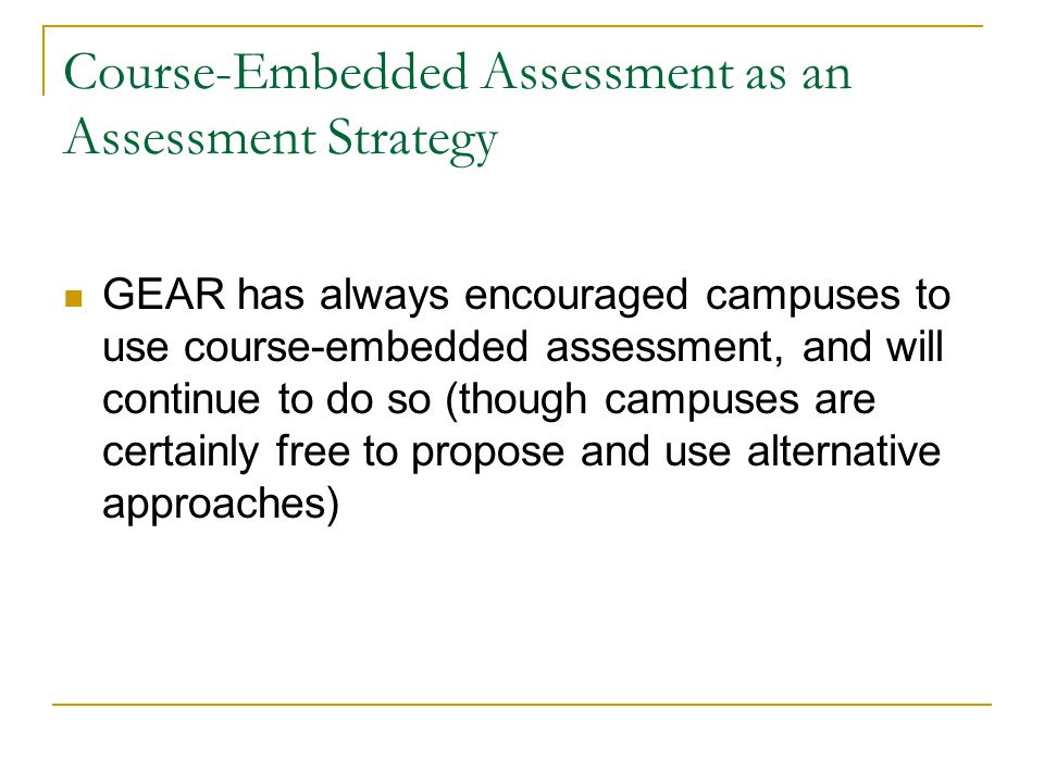 Course-Embedded Assessment as an Assessment Strategy GEAR has always encouraged campuses to use course-embedded assessment, and will continue to do so (though campuses are certainly free to propose and use alternative approaches)