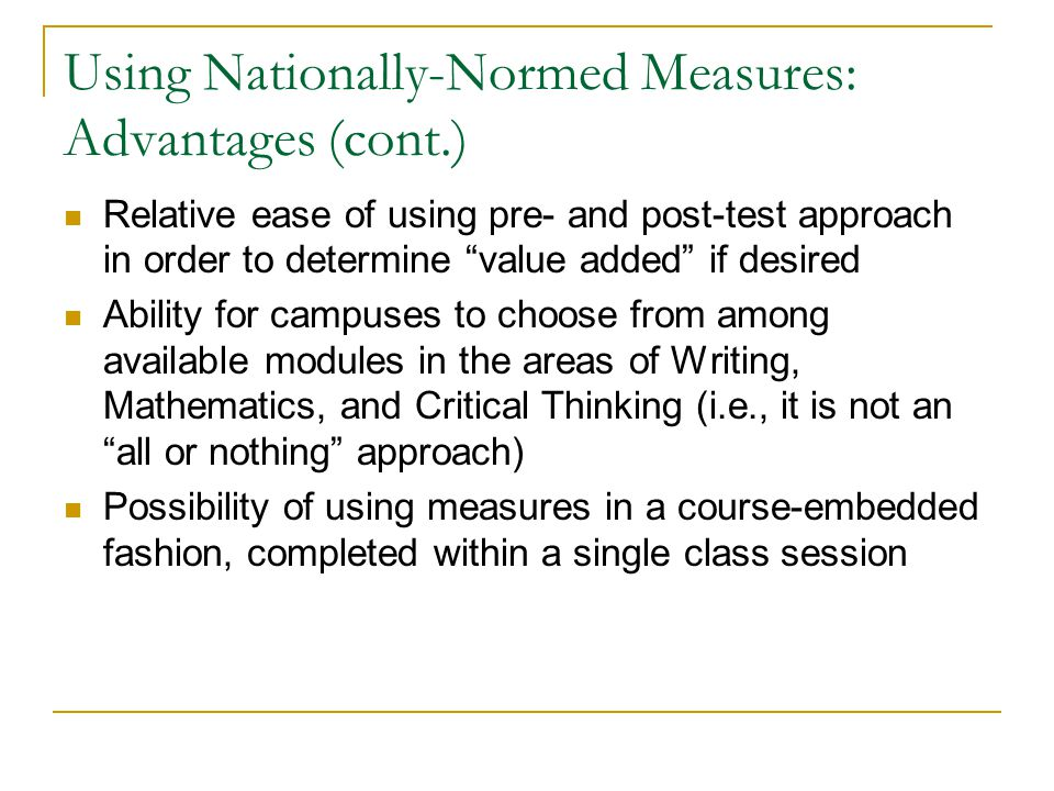 Using Nationally-Normed Measures: Advantages (cont.) Relative ease of using pre- and post-test approach in order to determine value added if desired Ability for campuses to choose from among available modules in the areas of Writing, Mathematics, and Critical Thinking (i.e., it is not an all or nothing approach) Possibility of using measures in a course-embedded fashion, completed within a single class session