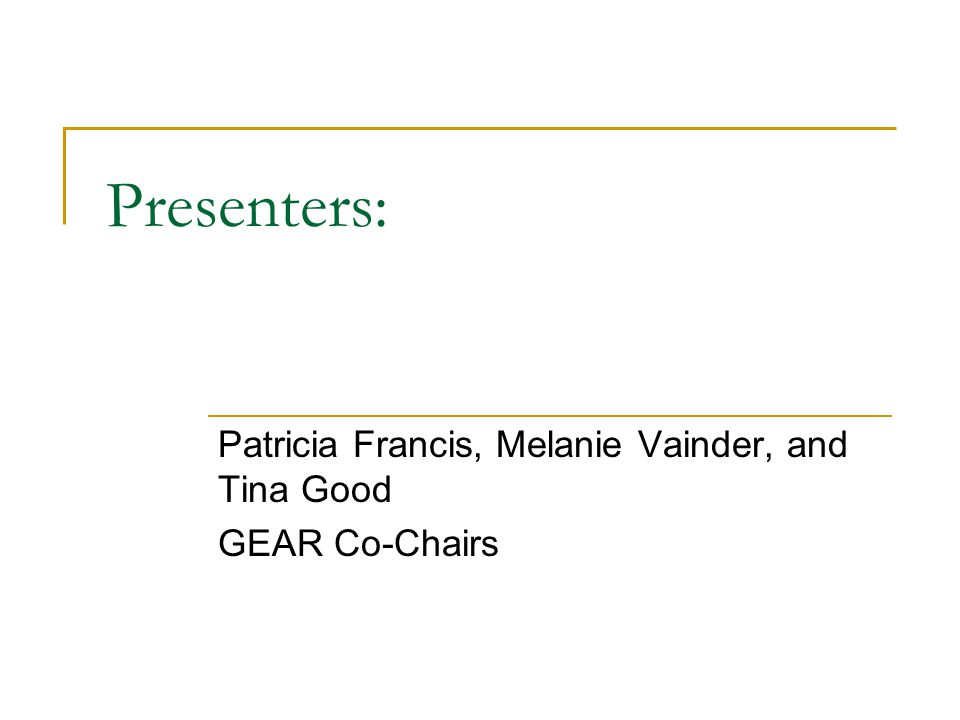 Presenters: Patricia Francis, Melanie Vainder, and Tina Good GEAR Co-Chairs