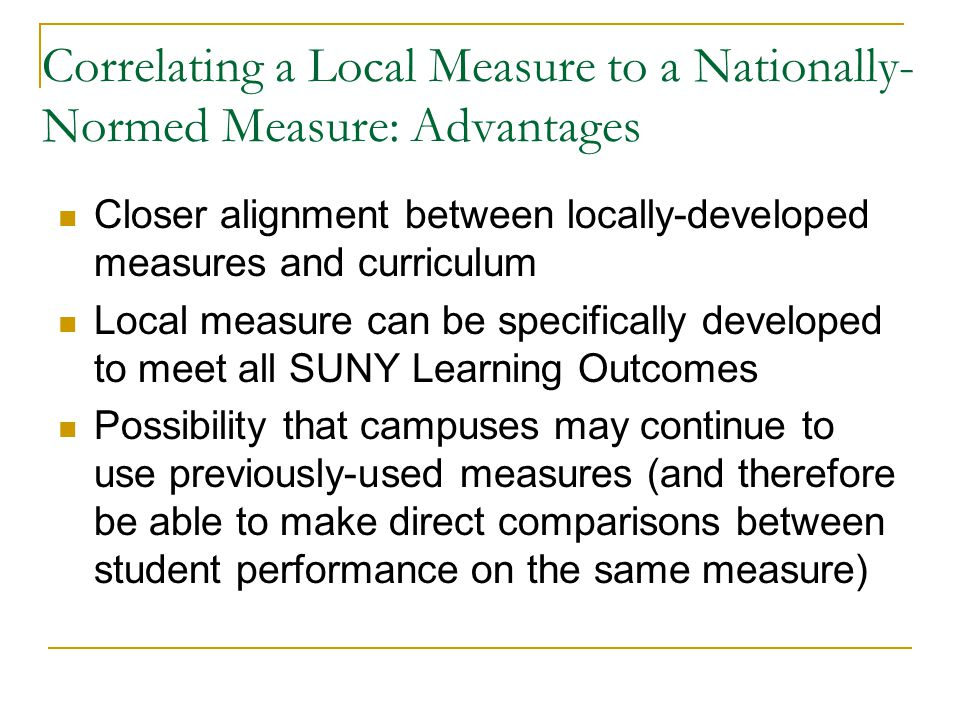Correlating a Local Measure to a Nationally- Normed Measure: Advantages Closer alignment between locally-developed measures and curriculum Local measure can be specifically developed to meet all SUNY Learning Outcomes Possibility that campuses may continue to use previously-used measures (and therefore be able to make direct comparisons between student performance on the same measure)