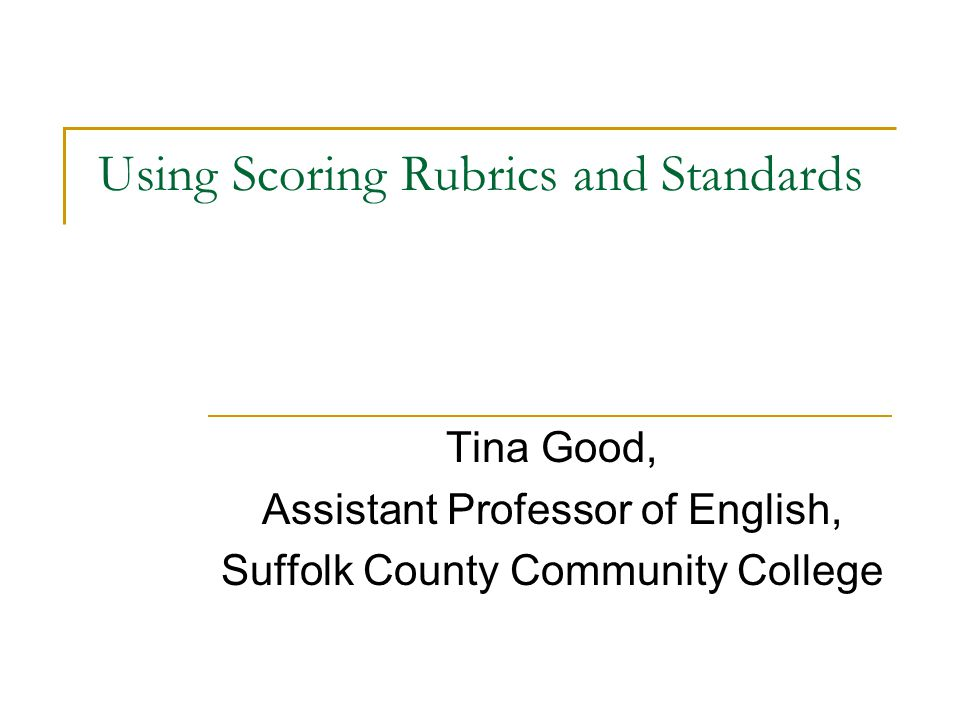 Using Scoring Rubrics and Standards Tina Good, Assistant Professor of English, Suffolk County Community College