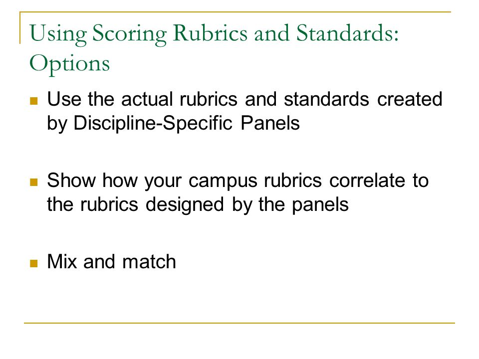 Using Scoring Rubrics and Standards: Options Use the actual rubrics and standards created by Discipline-Specific Panels Show how your campus rubrics correlate to the rubrics designed by the panels Mix and match