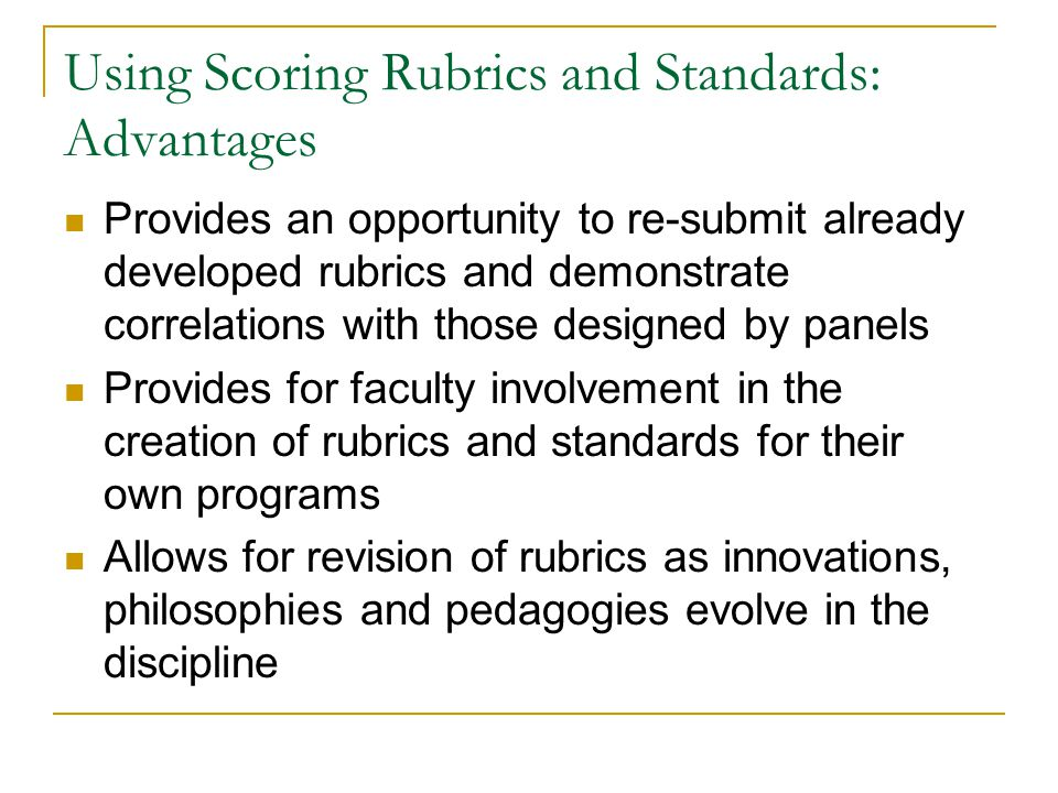 Using Scoring Rubrics and Standards: Advantages Provides an opportunity to re-submit already developed rubrics and demonstrate correlations with those designed by panels Provides for faculty involvement in the creation of rubrics and standards for their own programs Allows for revision of rubrics as innovations, philosophies and pedagogies evolve in the discipline