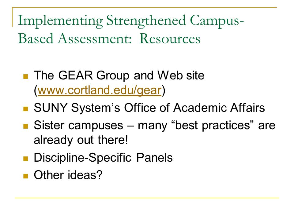 Implementing Strengthened Campus- Based Assessment: Resources The GEAR Group and Web site (www.cortland.edu/gear)www.cortland.edu/gear SUNY System's Office of Academic Affairs Sister campuses – many best practices are already out there.