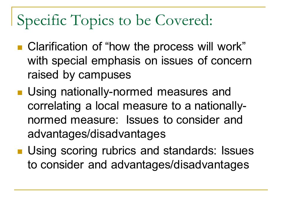 Specific Topics to be Covered: Clarification of how the process will work with special emphasis on issues of concern raised by campuses Using nationally-normed measures and correlating a local measure to a nationally- normed measure: Issues to consider and advantages/disadvantages Using scoring rubrics and standards: Issues to consider and advantages/disadvantages
