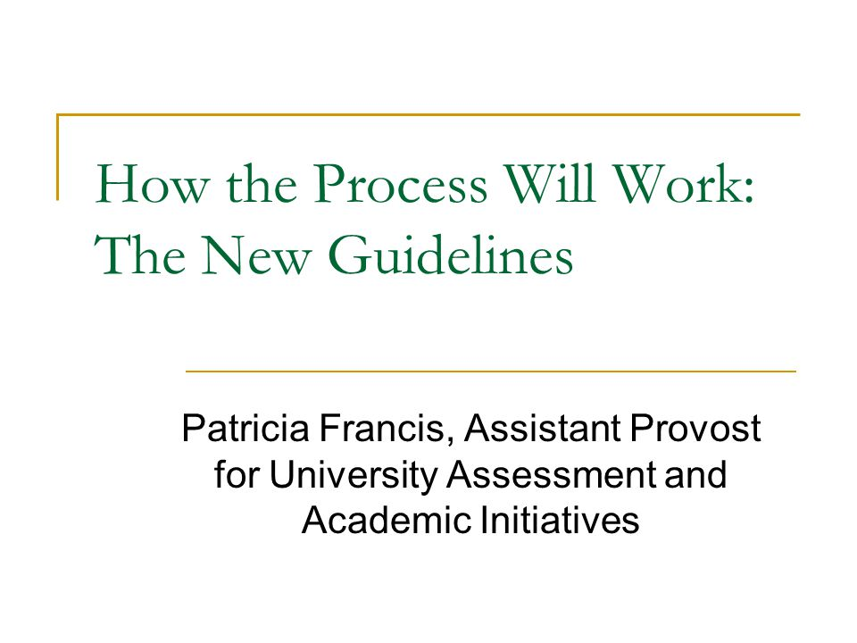 How the Process Will Work: The New Guidelines Patricia Francis, Assistant Provost for University Assessment and Academic Initiatives