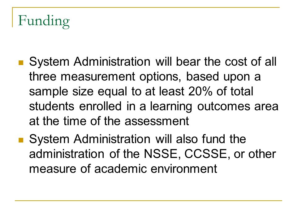 Funding System Administration will bear the cost of all three measurement options, based upon a sample size equal to at least 20% of total students enrolled in a learning outcomes area at the time of the assessment System Administration will also fund the administration of the NSSE, CCSSE, or other measure of academic environment