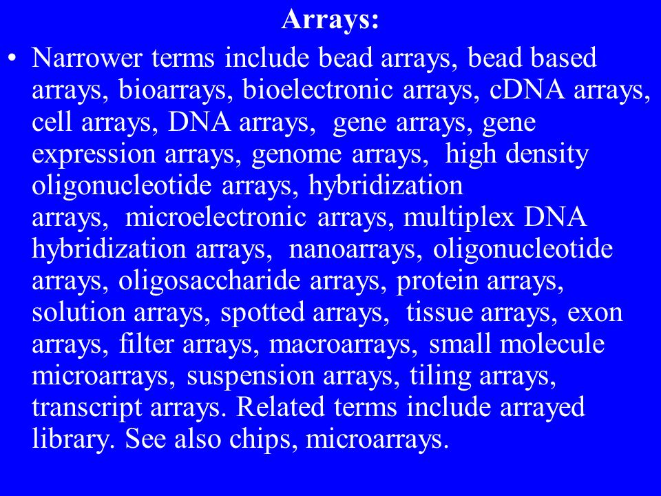 Arrays: Narrower terms include bead arrays, bead based arrays, bioarrays, bioelectronic arrays, cDNA arrays, cell arrays, DNA arrays, gene arrays, gene expression arrays, genome arrays, high density oligonucleotide arrays, hybridization arrays, microelectronic arrays, multiplex DNA hybridization arrays, nanoarrays, oligonucleotide arrays, oligosaccharide arrays, protein arrays, solution arrays, spotted arrays, tissue arrays, exon arrays, filter arrays, macroarrays, small molecule microarrays, suspension arrays, tiling arrays, transcript arrays.