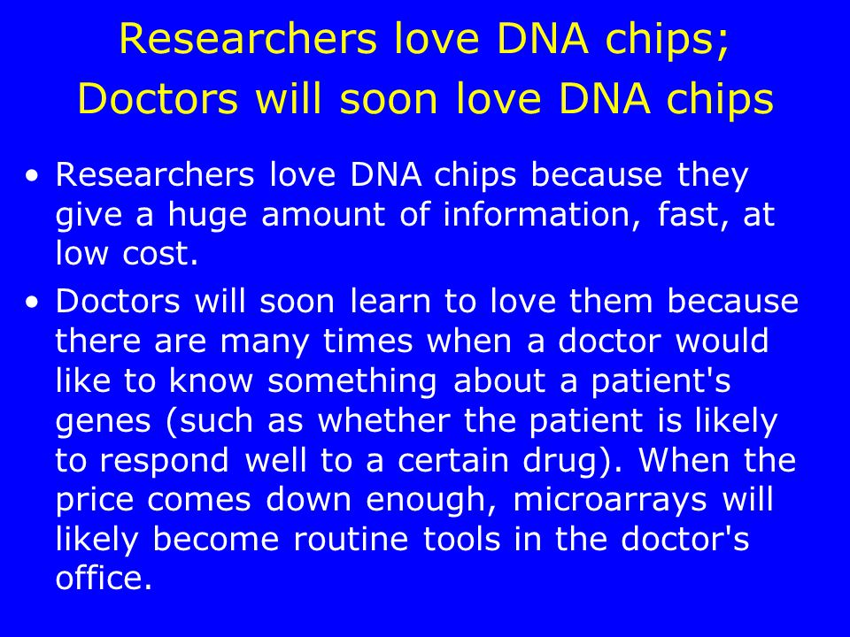 Researchers love DNA chips; Doctors will soon love DNA chips Researchers love DNA chips because they give a huge amount of information, fast, at low cost.