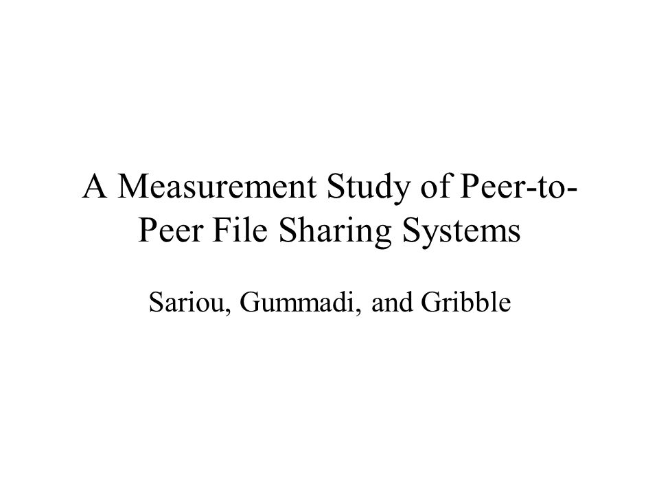 A Measurement Study of Peer-to- Peer File Sharing Systems Sariou, Gummadi, and Gribble