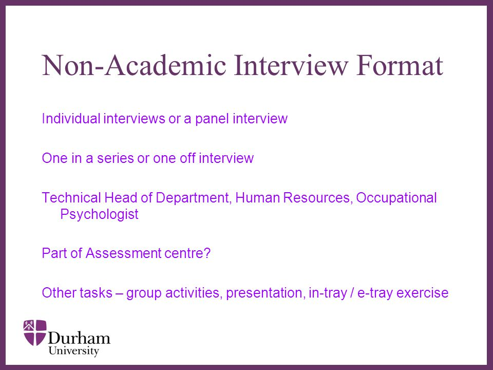∂ Non-Academic Interview Format Individual interviews or a panel interview One in a series or one off interview Technical Head of Department, Human Resources, Occupational Psychologist Part of Assessment centre.