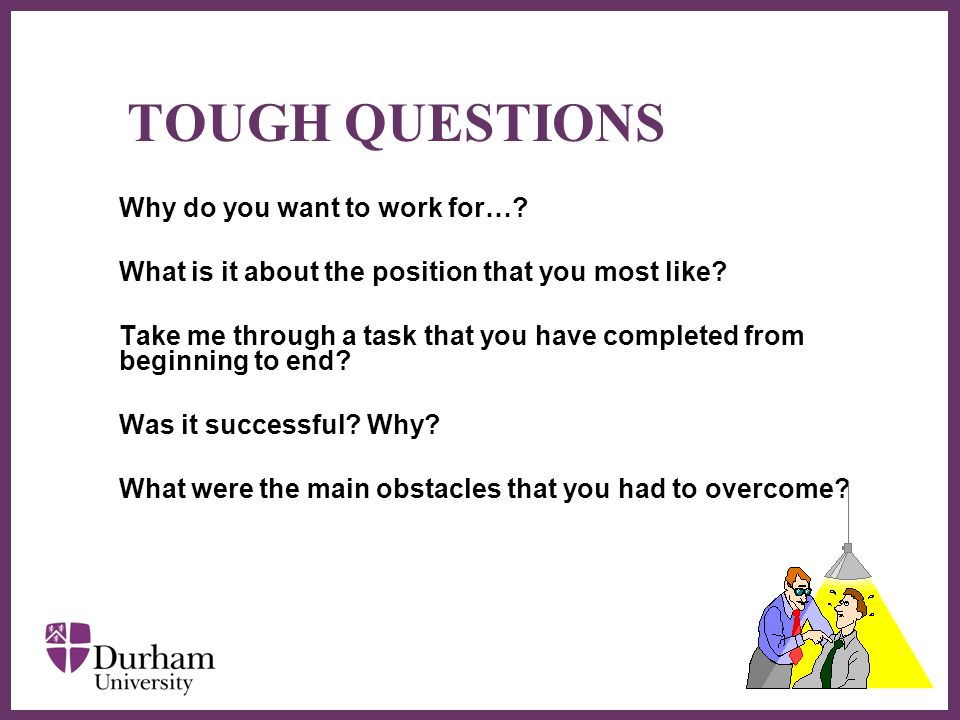 ∂ TOUGH QUESTIONS Why do you want to work for…. What is it about the position that you most like.