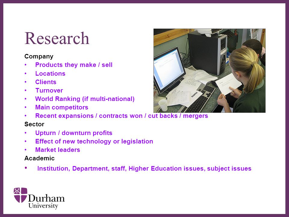 ∂ Research Company Products they make / sell Locations Clients Turnover World Ranking (if multi-national) Main competitors Recent expansions / contracts won / cut backs / mergers Sector Upturn / downturn profits Effect of new technology or legislation Market leaders Academic Institution, Department, staff, Higher Education issues, subject issues