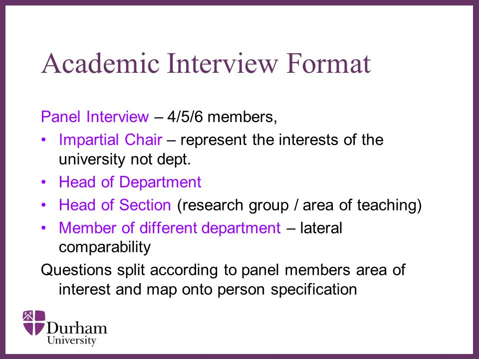 ∂ Academic Interview Format Panel Interview – 4/5/6 members, Impartial Chair – represent the interests of the university not dept.