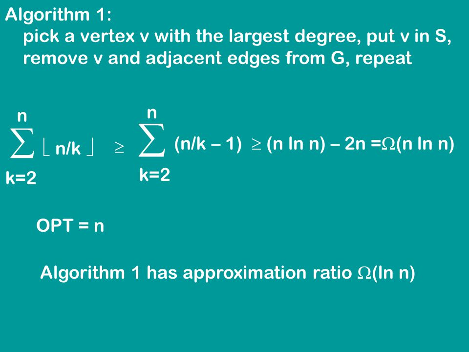 Algorithm 1: pick a vertex v with the largest degree, put v in S, remove v and adjacent edges from G, repeat   n/k  k=2 n   (n/k – 1)  (n ln n) – 2n =  (n ln n) k=2 n OPT = n Algorithm 1 has approximation ratio  (ln n)