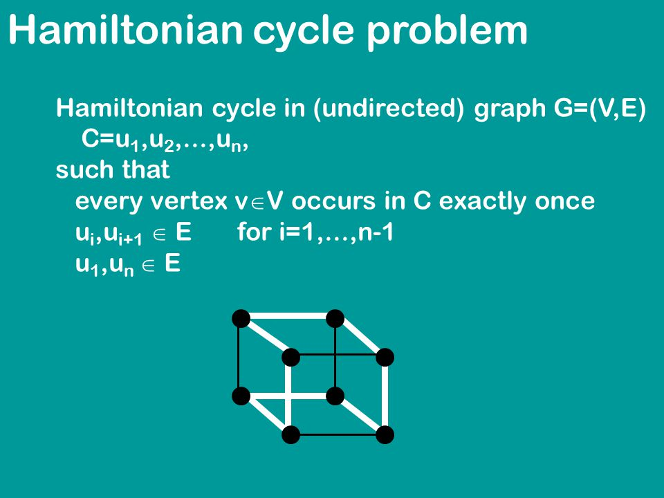 Hamiltonian cycle problem Hamiltonian cycle in (undirected) graph G=(V,E) C=u 1,u 2,...,u n, such that every vertex v  V occurs in C exactly once u i,u i+1  E for i=1,...,n-1 u 1,u n  E