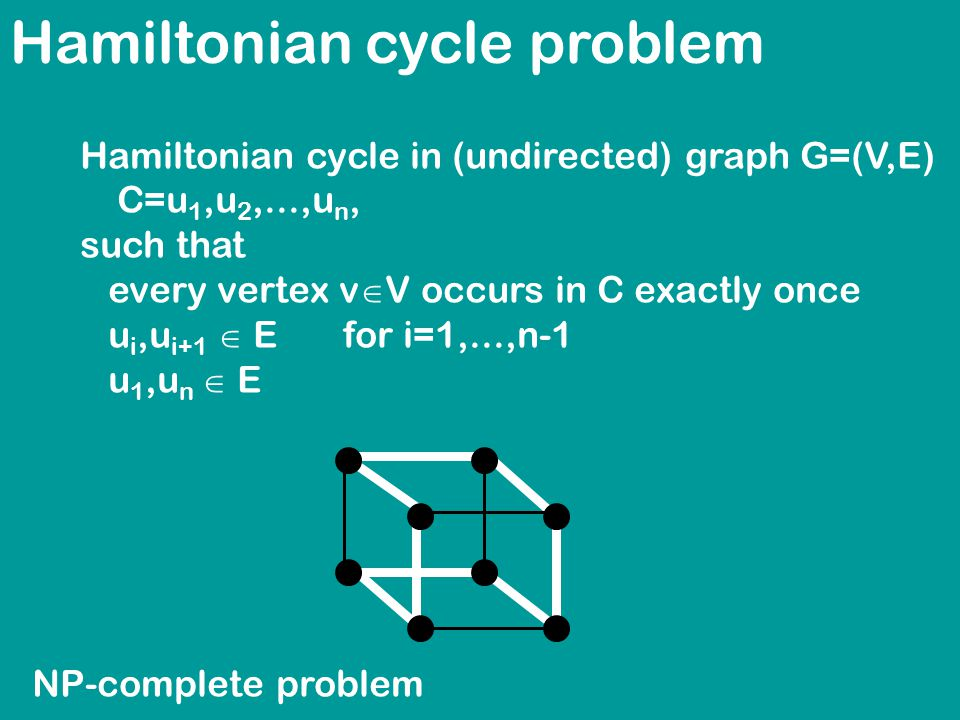 Hamiltonian cycle problem Hamiltonian cycle in (undirected) graph G=(V,E) C=u 1,u 2,...,u n, such that every vertex v  V occurs in C exactly once u i,u i+1  E for i=1,...,n-1 u 1,u n  E NP-complete problem