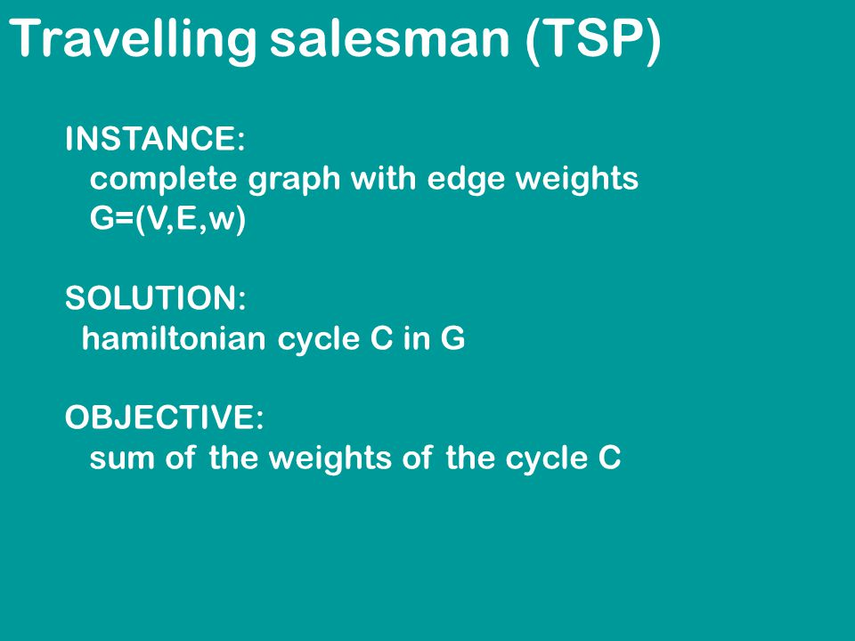 Travelling salesman (TSP) INSTANCE: complete graph with edge weights G=(V,E,w) SOLUTION: hamiltonian cycle C in G OBJECTIVE: sum of the weights of the cycle C