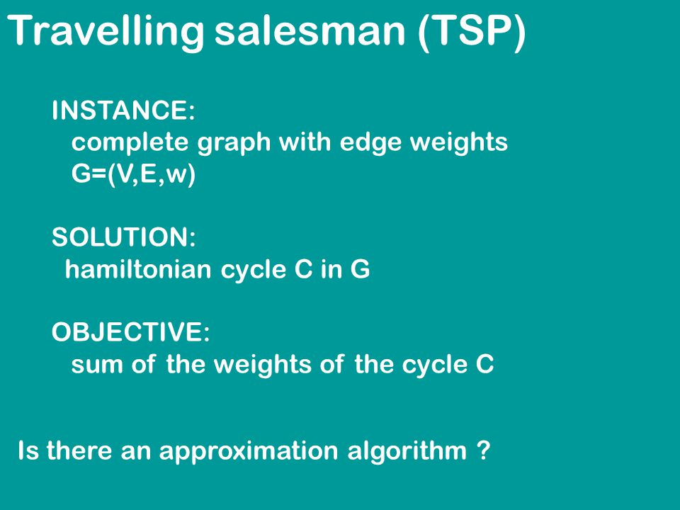 Travelling salesman (TSP) INSTANCE: complete graph with edge weights G=(V,E,w) SOLUTION: hamiltonian cycle C in G OBJECTIVE: sum of the weights of the cycle C Is there an approximation algorithm