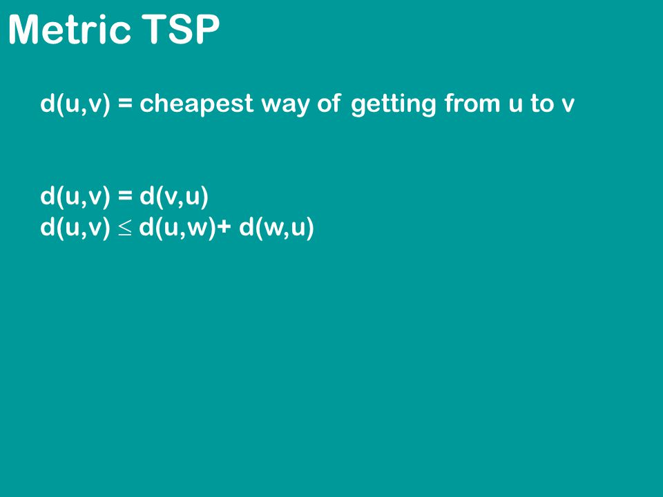 Metric TSP d(u,v) = cheapest way of getting from u to v d(u,v) = d(v,u) d(u,v)  d(u,w)+ d(w,u)