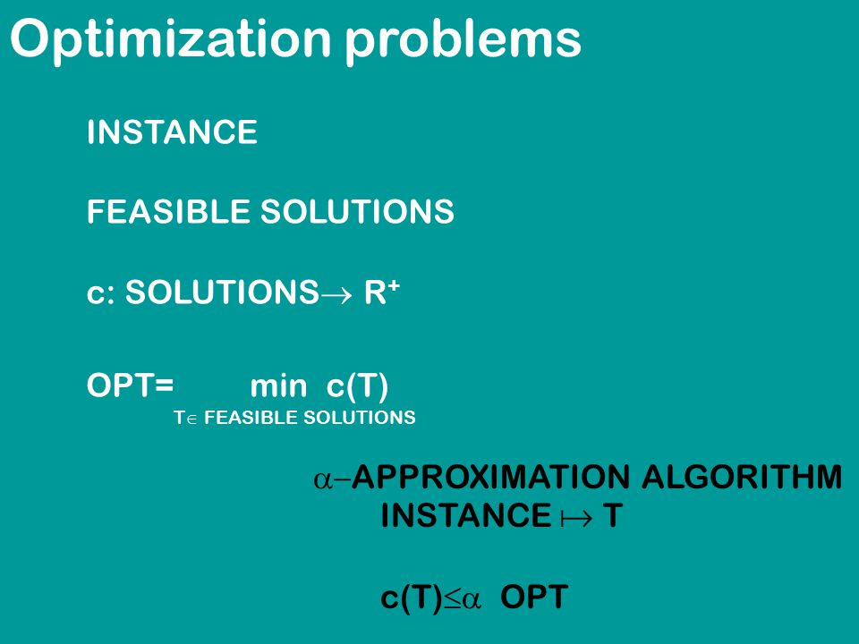 Optimization problems INSTANCE FEASIBLE SOLUTIONS c: SOLUTIONS  R + OPT= min c(T) T  FEASIBLE SOLUTIONS  APPROXIMATION ALGORITHM INSTANCE  T c(T)  OPT