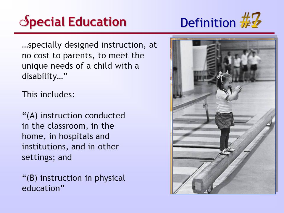 S pecial Education Definition …specially designed instruction, at no cost to parents, to meet the unique needs of a child with a disability… This includes: (A) instruction conducted in the classroom, in the home, in hospitals and institutions, and in other settings; and (B) instruction in physical education