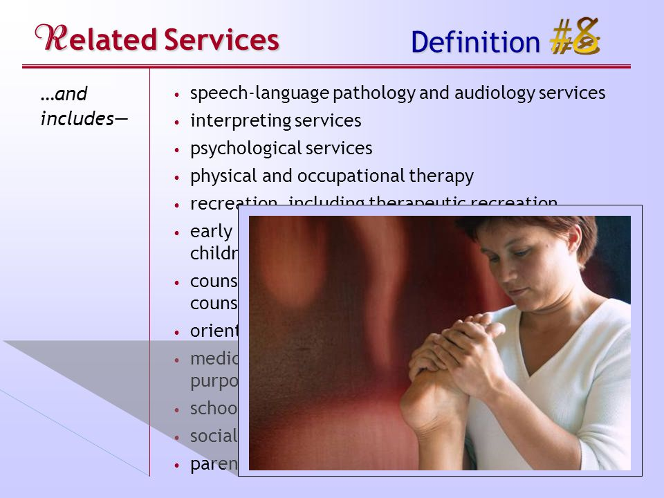 R elated Services Definition …and includes— speech-language pathology and audiology services interpreting services psychological services physical and occupational therapy recreation, including therapeutic recreation early identification and assessment of disabilities in children counseling services, including rehabilitation counseling orientation and mobility services medical services for diagnostic or evaluation purposes school health services and school nurse services social work services in schools parent counseling and training