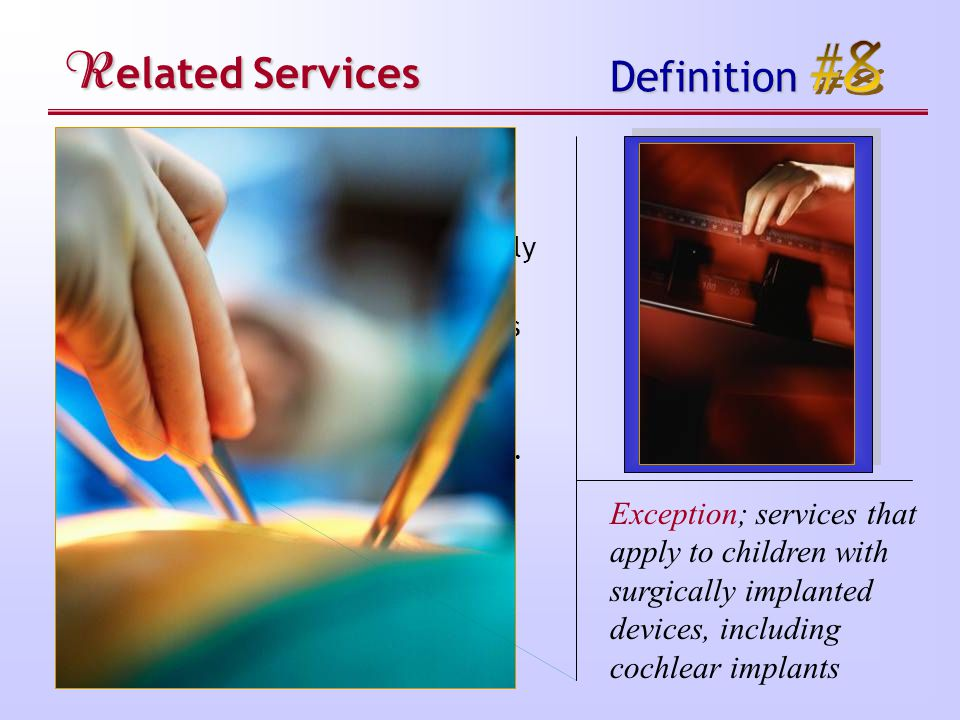 R elated Services Definition Exception; services that apply to children with surgically implanted devices, including cochlear implants Related services do not include: a medical device that is surgically implanted; the optimization of that device's functioning (e.g., mapping); maintenance of that device; or the replacement of that device…