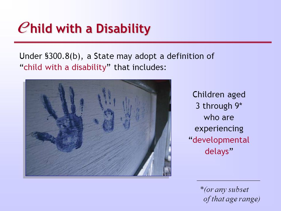 C hild with a Disability Children aged 3 through 9* who are experiencing developmental delays Under §300.8(b), a State may adopt a definition of child with a disability that includes: *(or any subset of that age range)