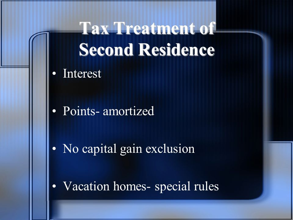 Tax Treatment of Second Residence Interest Points- amortized No capital gain exclusion Vacation homes- special rules