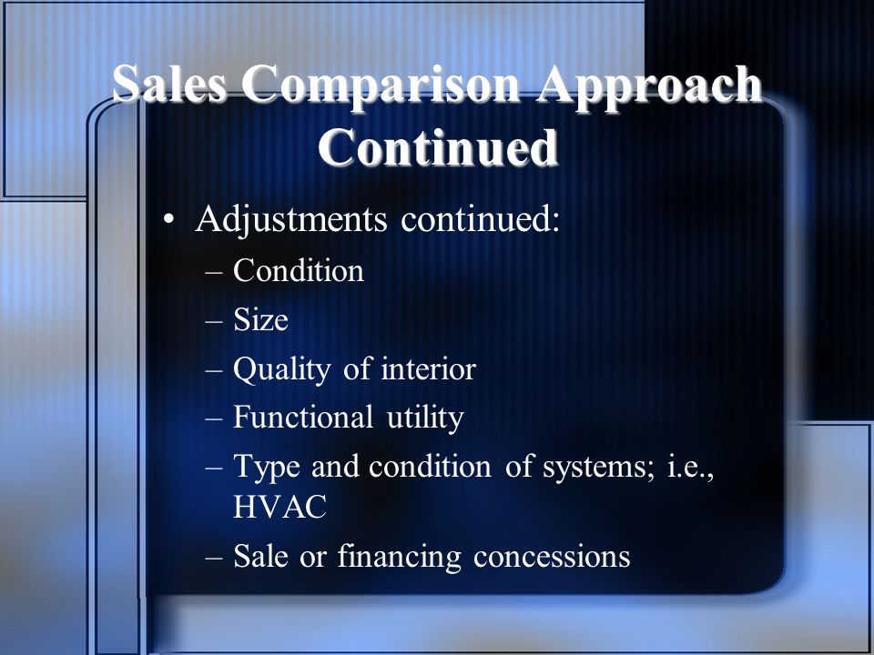 Sales Comparison Approach Continued Adjustments continued: –Condition –Size –Quality of interior –Functional utility –Type and condition of systems; i.e., HVAC –Sale or financing concessions