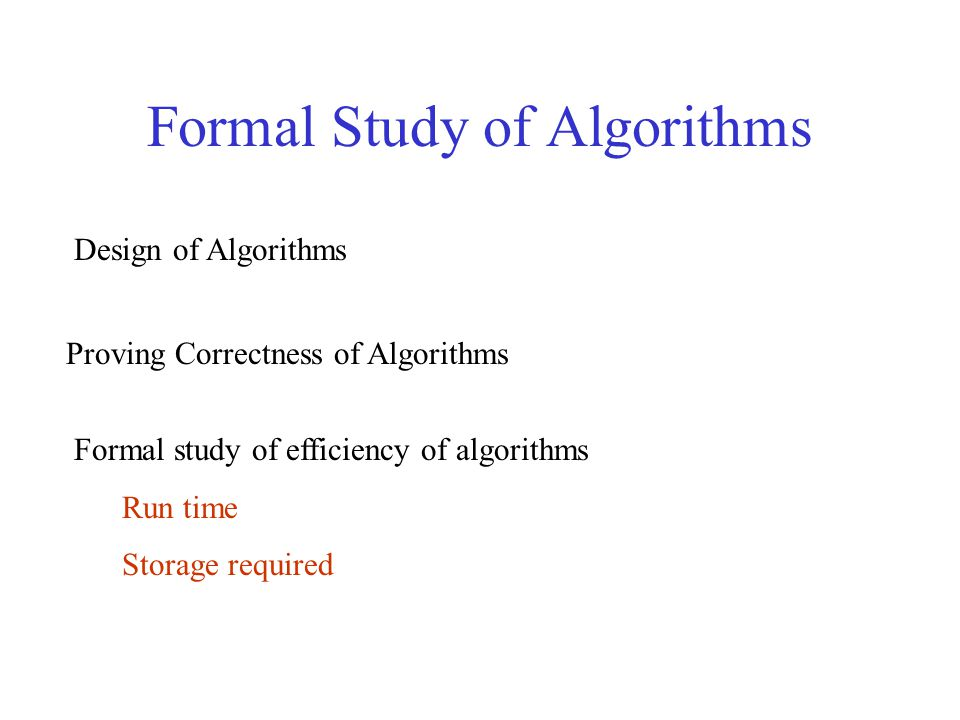 Formal Study of Algorithms Design of Algorithms Proving Correctness of Algorithms Formal study of efficiency of algorithms Run time Storage required