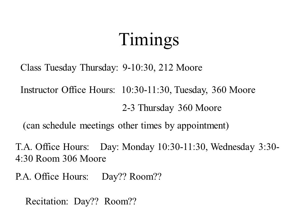 Timings Class Tuesday Thursday: 9-10:30, 212 Moore Instructor Office Hours: 10:30-11:30, Tuesday, 360 Moore 2-3 Thursday 360 Moore (can schedule meetings other times by appointment) T.A.