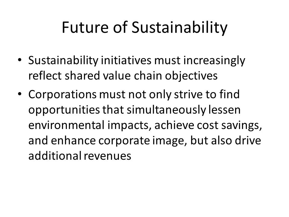 Future of Sustainability Sustainability initiatives must increasingly reflect shared value chain objectives Corporations must not only strive to find opportunities that simultaneously lessen environmental impacts, achieve cost savings, and enhance corporate image, but also drive additional revenues