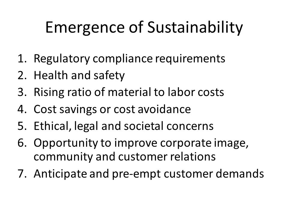 Emergence of Sustainability 1.Regulatory compliance requirements 2.Health and safety 3.Rising ratio of material to labor costs 4.Cost savings or cost avoidance 5.Ethical, legal and societal concerns 6.Opportunity to improve corporate image, community and customer relations 7.Anticipate and pre-empt customer demands