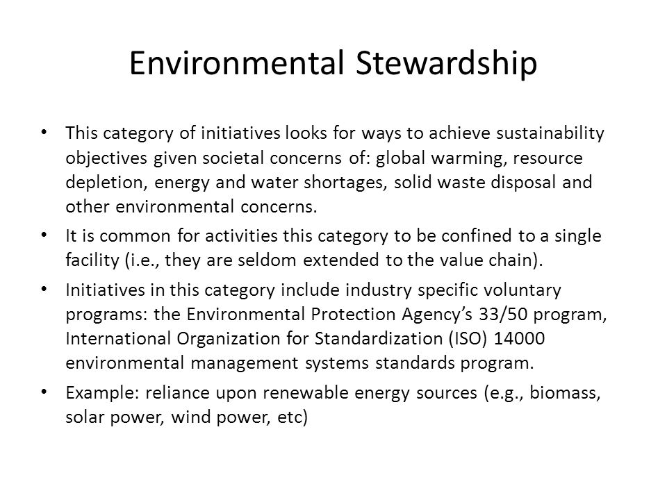 Environmental Stewardship This category of initiatives looks for ways to achieve sustainability objectives given societal concerns of: global warming, resource depletion, energy and water shortages, solid waste disposal and other environmental concerns.
