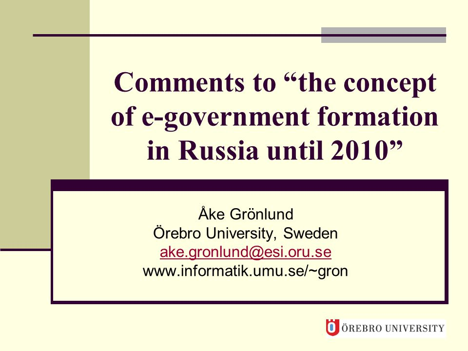 Comments to the concept of e-government formation in Russia until 2010 Åke Grönlund Örebro University, Sweden