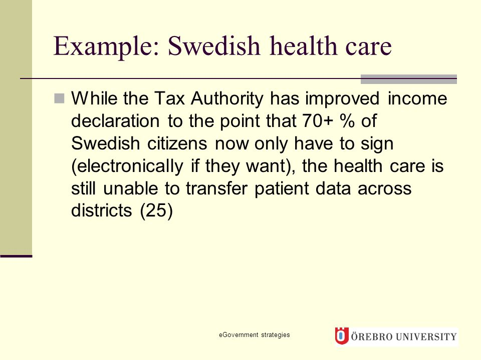 Example: Swedish health care While the Tax Authority has improved income declaration to the point that 70+ % of Swedish citizens now only have to sign (electronically if they want), the health care is still unable to transfer patient data across districts (25) eGovernment strategies