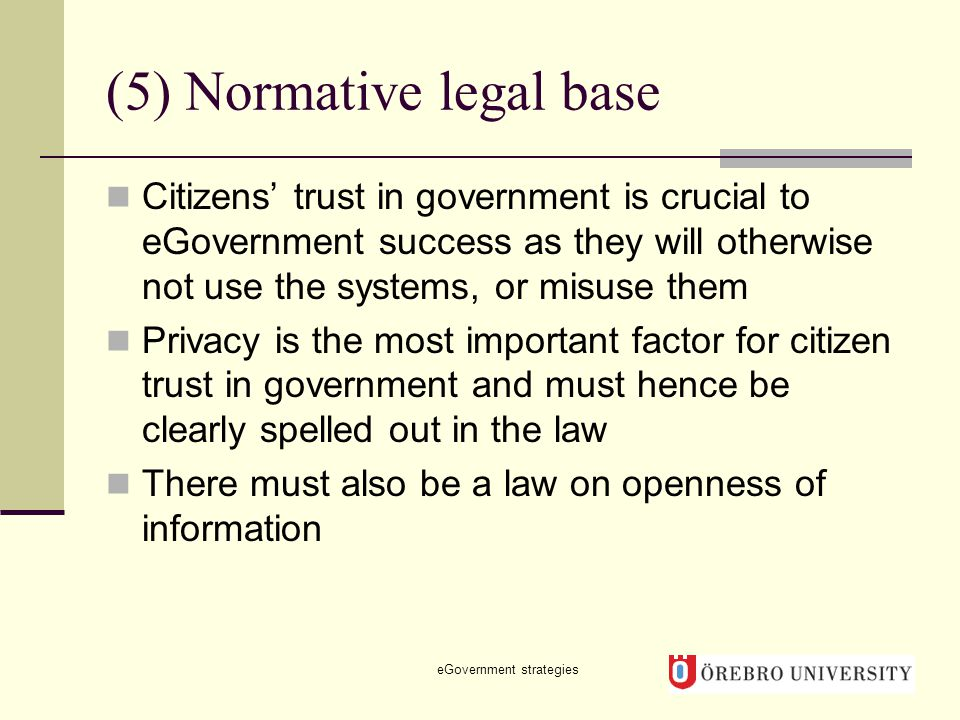 (5) Normative legal base Citizens' trust in government is crucial to eGovernment success as they will otherwise not use the systems, or misuse them Privacy is the most important factor for citizen trust in government and must hence be clearly spelled out in the law There must also be a law on openness of information eGovernment strategies