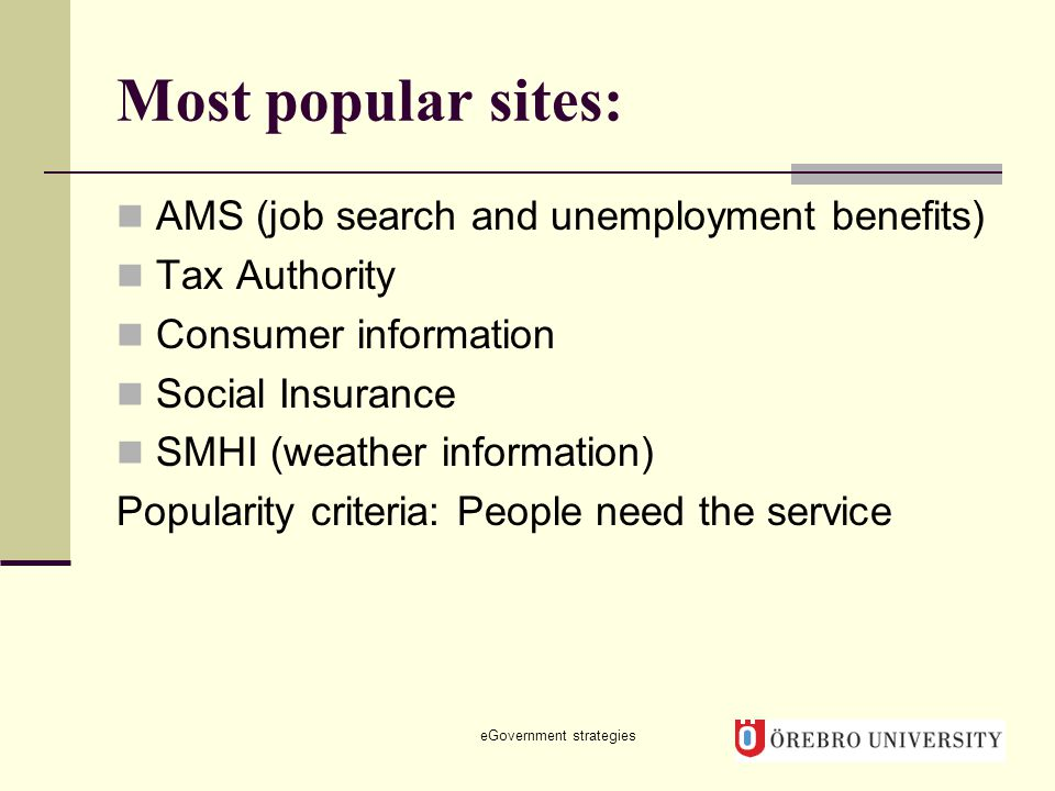 Most popular sites: AMS (job search and unemployment benefits) Tax Authority Consumer information Social Insurance SMHI (weather information) Popularity criteria: People need the service eGovernment strategies