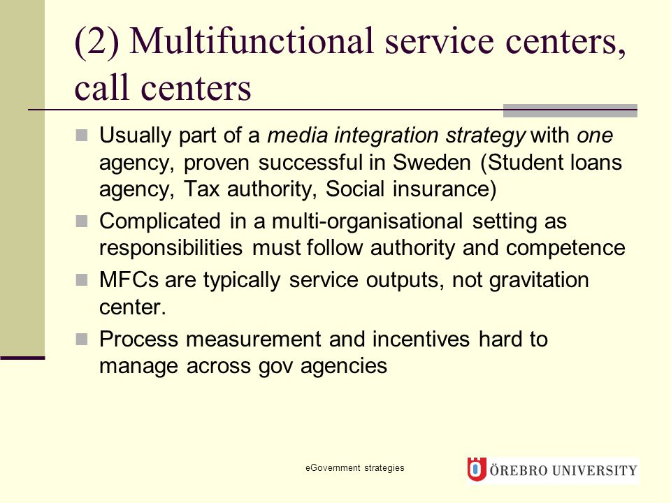 (2) Multifunctional service centers, call centers Usually part of a media integration strategy with one agency, proven successful in Sweden (Student loans agency, Tax authority, Social insurance) Complicated in a multi-organisational setting as responsibilities must follow authority and competence MFCs are typically service outputs, not gravitation center.