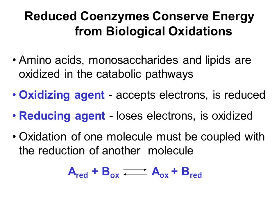 Prentice Hall c2002Chapter 1016 Reduced Coenzymes Conserve Energy from Biological Oxidations Amino acids, monosaccharides and lipids are oxidized in the catabolic pathways Oxidizing agent - accepts electrons, is reduced Reducing agent - loses electrons, is oxidized Oxidation of one molecule must be coupled with the reduction of another molecule A red + B ox A ox + B red