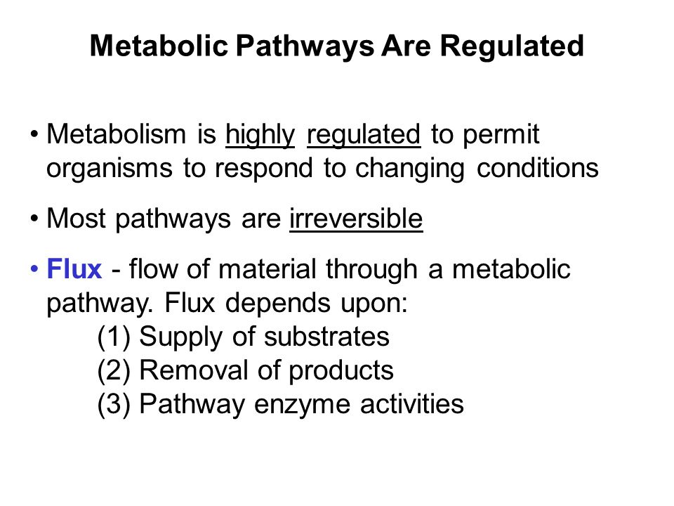 Prentice Hall c2002Chapter 105 Metabolic Pathways Are Regulated Metabolism is highly regulated to permit organisms to respond to changing conditions Most pathways are irreversible Flux - flow of material through a metabolic pathway.