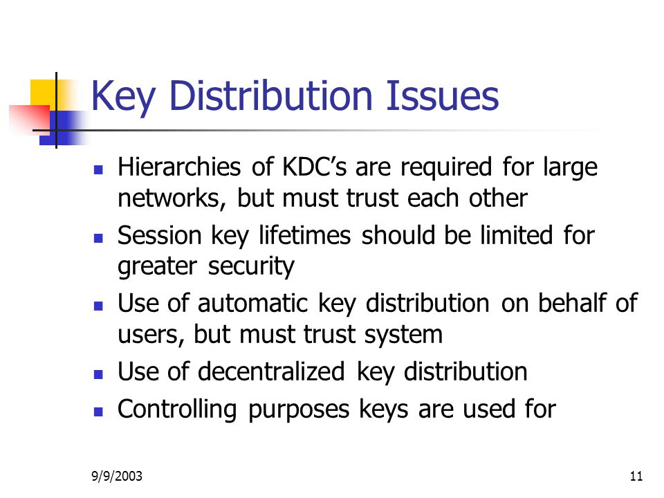 9/9/ Key Distribution Issues Hierarchies of KDC's are required for large networks, but must trust each other Session key lifetimes should be limited for greater security Use of automatic key distribution on behalf of users, but must trust system Use of decentralized key distribution Controlling purposes keys are used for