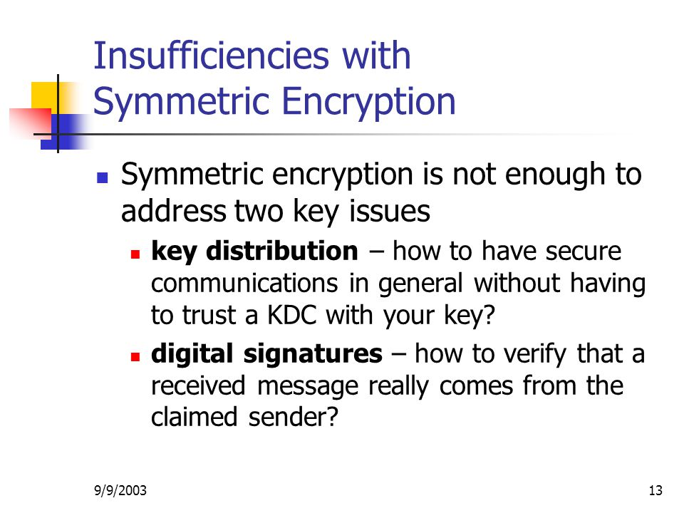 9/9/ Insufficiencies with Symmetric Encryption Symmetric encryption is not enough to address two key issues key distribution – how to have secure communications in general without having to trust a KDC with your key.