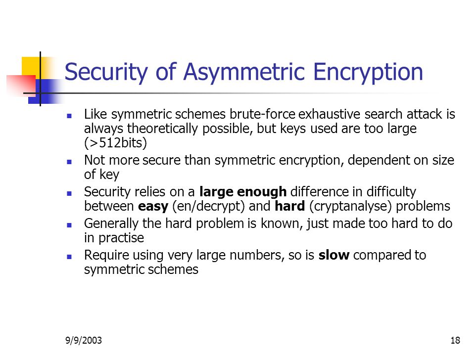 9/9/ Security of Asymmetric Encryption Like symmetric schemes brute-force exhaustive search attack is always theoretically possible, but keys used are too large (>512bits) Not more secure than symmetric encryption, dependent on size of key Security relies on a large enough difference in difficulty between easy (en/decrypt) and hard (cryptanalyse) problems Generally the hard problem is known, just made too hard to do in practise Require using very large numbers, so is slow compared to symmetric schemes