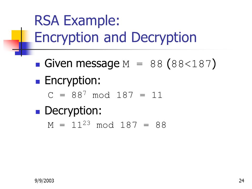 9/9/ RSA Example: Encryption and Decryption Given message M = 88 ( 88<187 ) Encryption: C = 88 7 mod 187 = 11 Decryption: M = mod 187 = 88