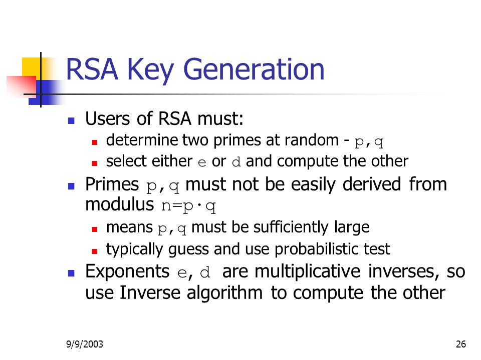 9/9/ RSA Key Generation Users of RSA must: determine two primes at random - p,q select either e or d and compute the other Primes p,q must not be easily derived from modulus n=p·q means p,q must be sufficiently large typically guess and use probabilistic test Exponents e, d are multiplicative inverses, so use Inverse algorithm to compute the other
