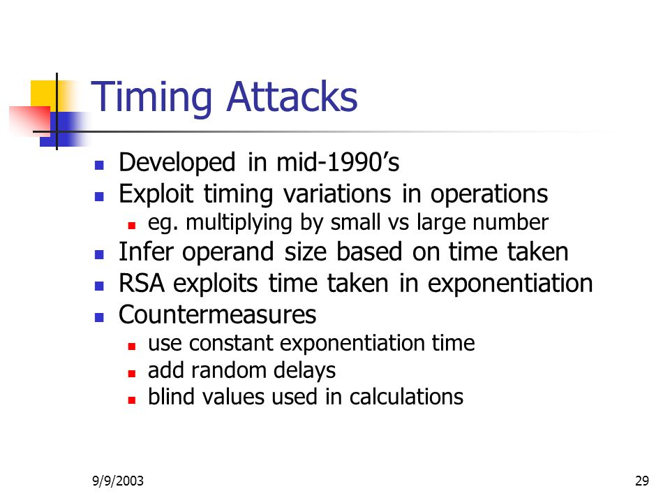 9/9/ Timing Attacks Developed in mid-1990's Exploit timing variations in operations eg.