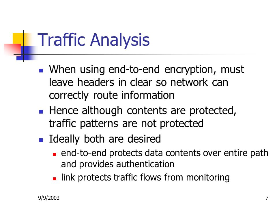 9/9/20037 Traffic Analysis When using end-to-end encryption, must leave headers in clear so network can correctly route information Hence although contents are protected, traffic patterns are not protected Ideally both are desired end-to-end protects data contents over entire path and provides authentication link protects traffic flows from monitoring